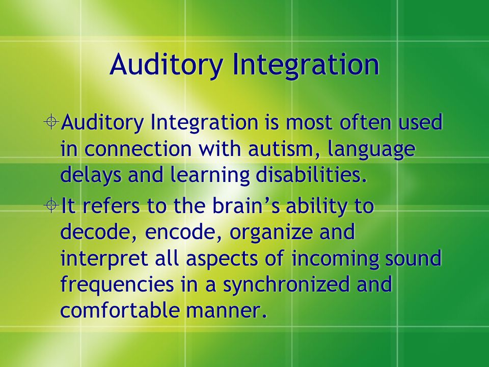 Auditory Integration  Auditory Integration is most often used in connection with autism, language delays and learning disabilities.  It refers to th