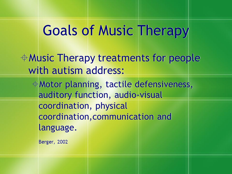 Goals of Music Therapy  Music Therapy treatments for people with autism address:  Motor planning, tactile defensiveness, auditory function, audio-vi
