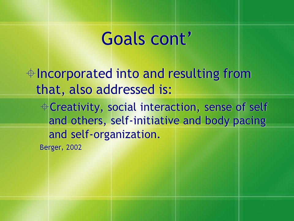 Goals cont'  Incorporated into and resulting from that, also addressed is:  Creativity, social interaction, sense of self and others, self-initiativ