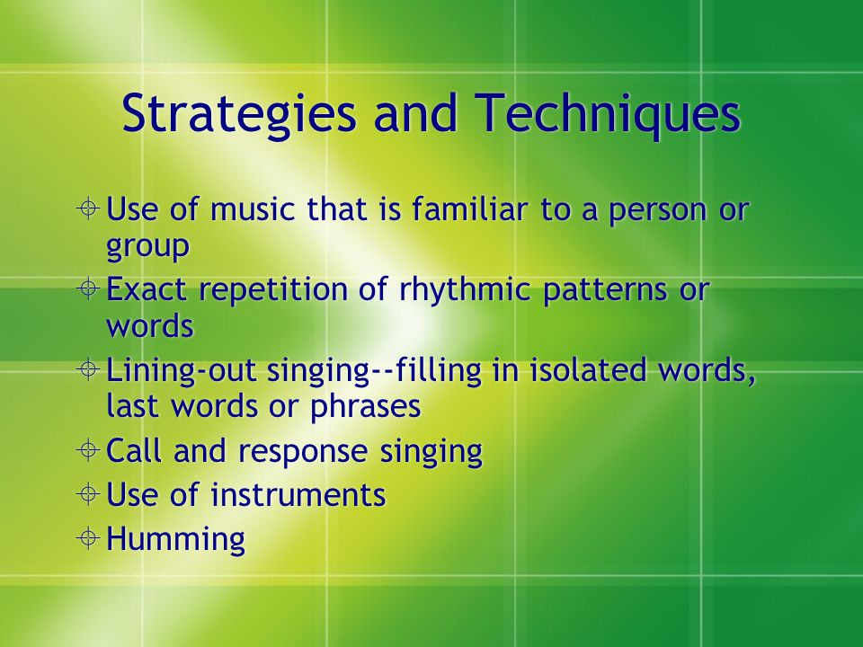 Strategies and Techniques  Use of music that is familiar to a person or group  Exact repetition of rhythmic patterns or words  Lining-out singing--