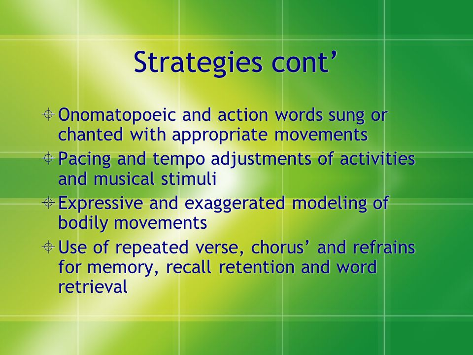 Strategies cont'  Onomatopoeic and action words sung or chanted with appropriate movements  Pacing and tempo adjustments of activities and musical s