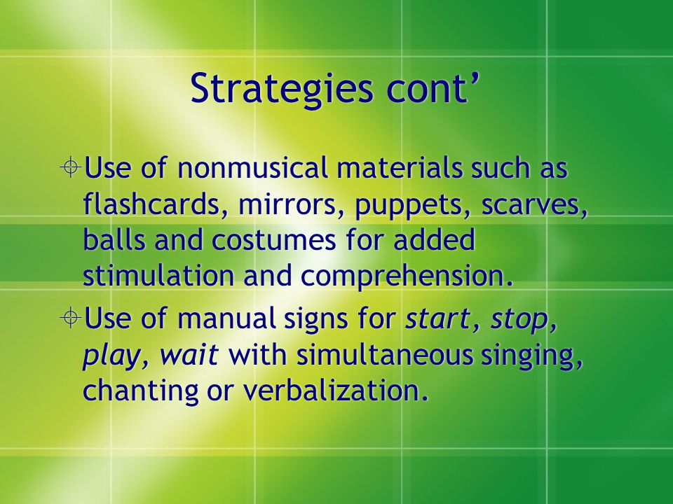 Strategies cont'  Use of nonmusical materials such as flashcards, mirrors, puppets, scarves, balls and costumes for added stimulation and comprehensi
