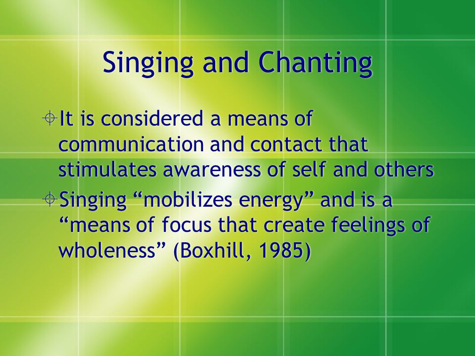 """Singing and Chanting  It is considered a means of communication and contact that stimulates awareness of self and others  Singing """"mobilizes energy"""""""