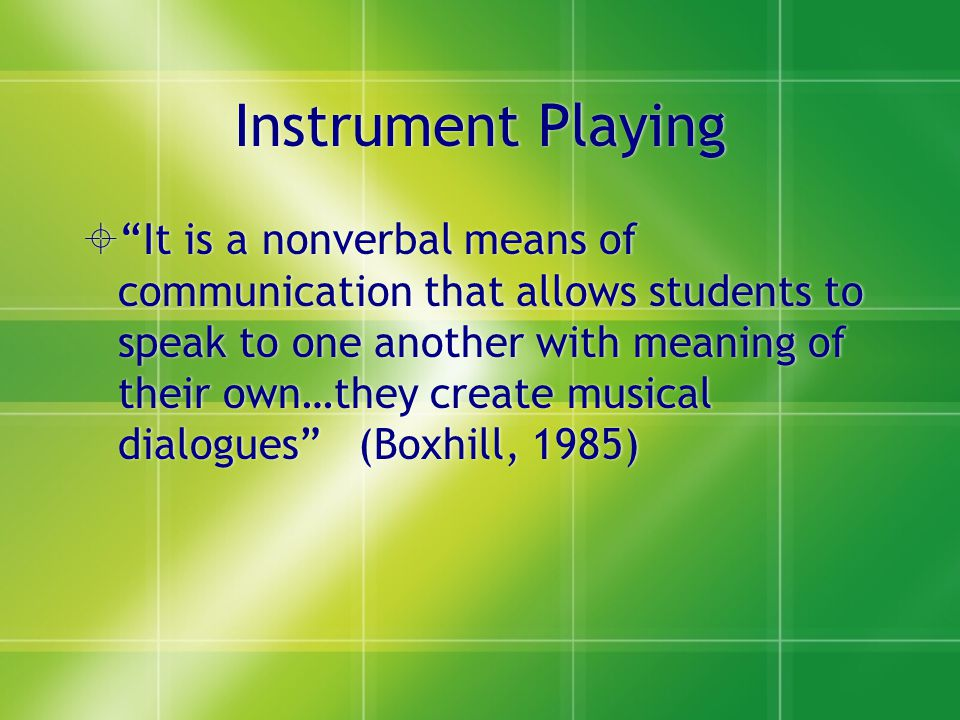 """Instrument Playing  """"It is a nonverbal means of communication that allows students to speak to one another with meaning of their own…they create musi"""