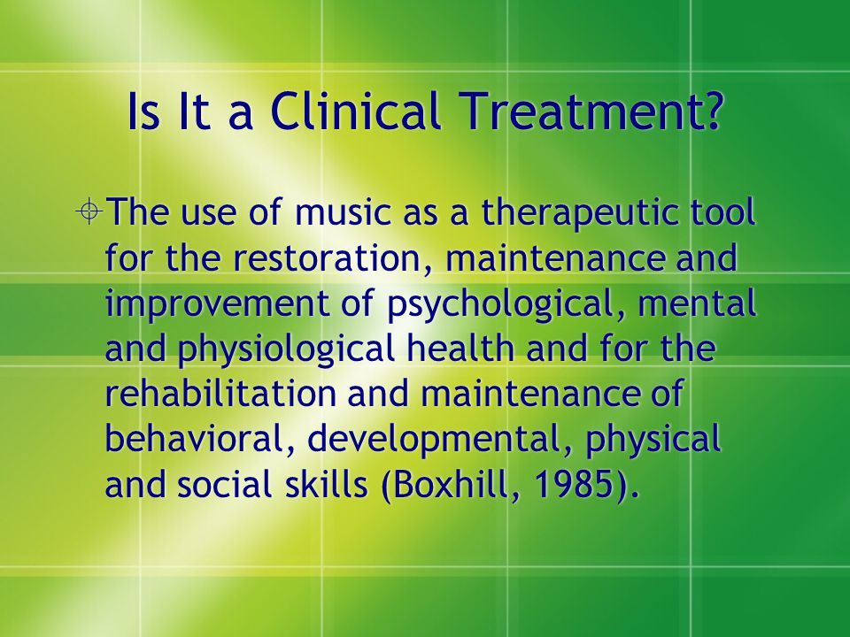 Is It a Clinical Treatment?  The use of music as a therapeutic tool for the restoration, maintenance and improvement of psychological, mental and phy