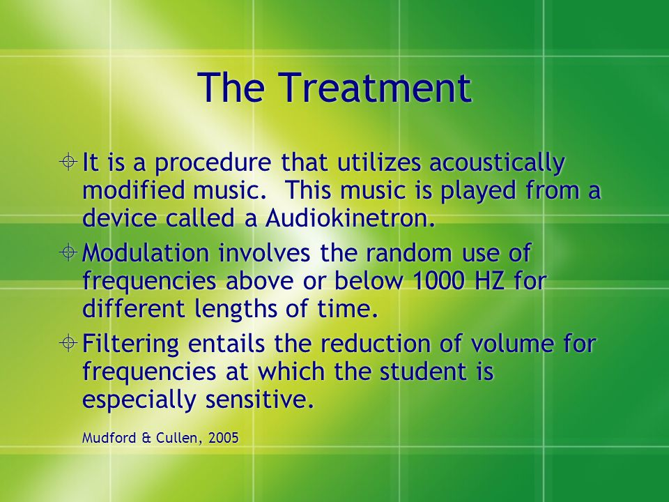The Treatment  It is a procedure that utilizes acoustically modified music. This music is played from a device called a Audiokinetron.  Modulation i