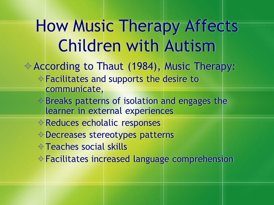 How Music Therapy Affects Children with Autism  According to Thaut (1984), Music Therapy:  Facilitates and supports the desire to communicate,  Bre