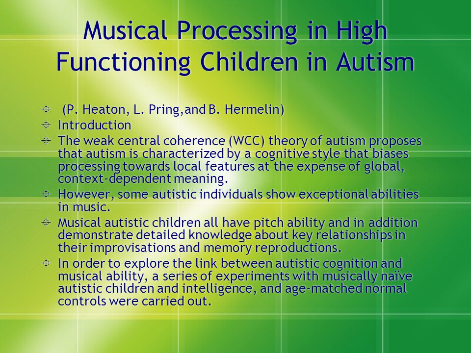 Musical Processing in High Functioning Children in Autism  (P. Heaton, L. Pring,and B. Hermelin)  Introduction  The weak central coherence (WCC) th