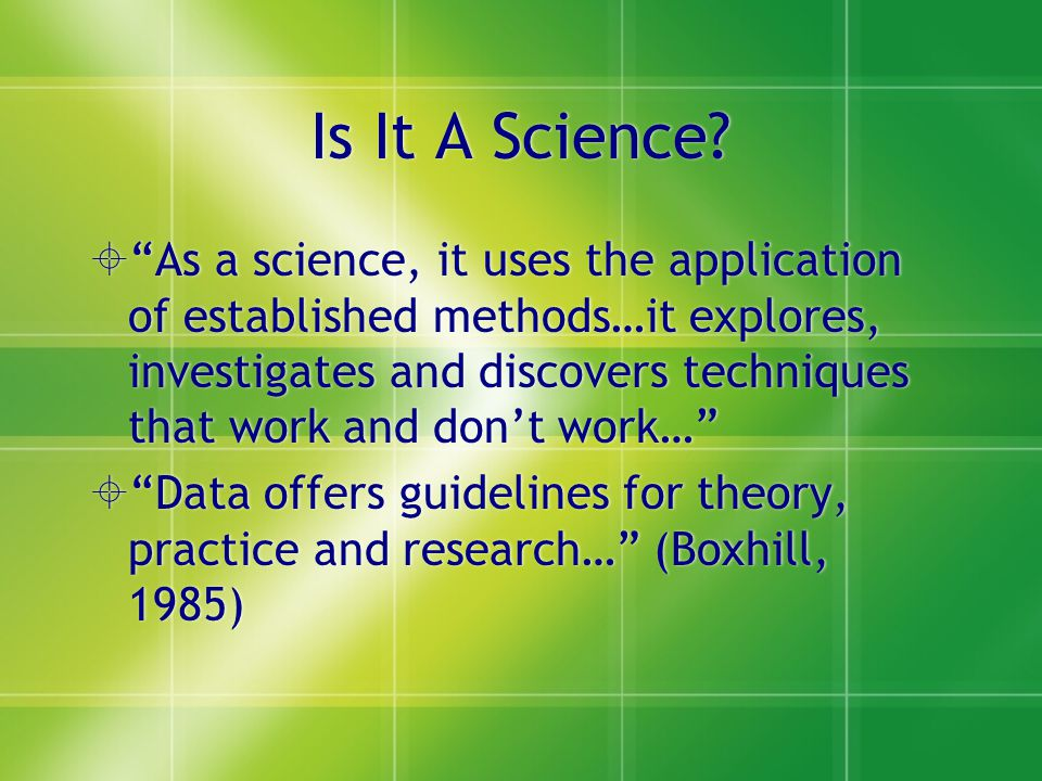 """Is It A Science?  """"As a science, it uses the application of established methods…it explores, investigates and discovers techniques that work and don'"""