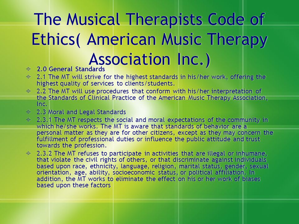 The Musical Therapists Code of Ethics( American Music Therapy Association Inc.)  2.0 General Standards  2.1 The MT will strive for the highest stand