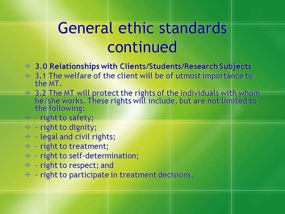 General ethic standards continued  3.0 Relationships with Clients/Students/Research Subjects  3.1 The welfare of the client will be of utmost import