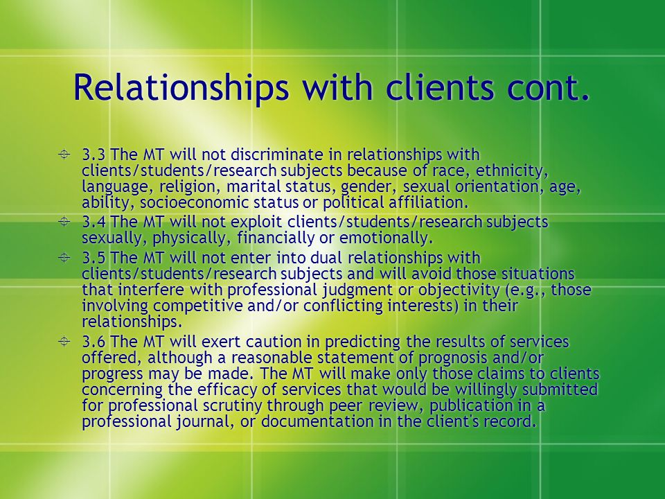 Relationships with clients cont.  3.3 The MT will not discriminate in relationships with clients/students/research subjects because of race, ethnicit