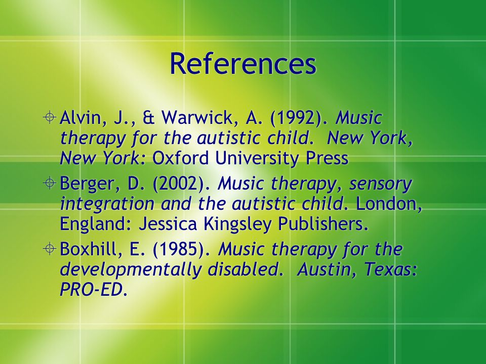References  Alvin, J., & Warwick, A. (1992). Music therapy for the autistic child. New York, New York: Oxford University Press  Berger, D. (2002). M