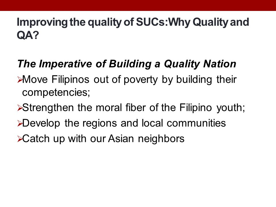 Improving the quality of SUCs:Why Quality and QA? The Imperative of Building a Quality Nation  Move Filipinos out of poverty by building their compet
