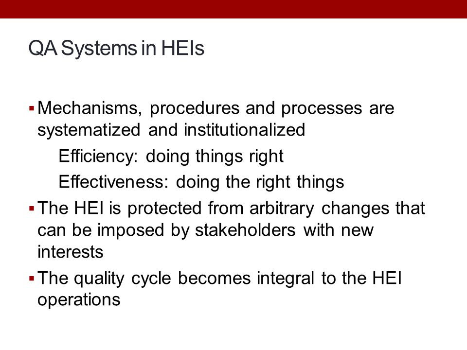QA Systems in HEIs  Mechanisms, procedures and processes are systematized and institutionalized Efficiency: doing things right Effectiveness: doing t