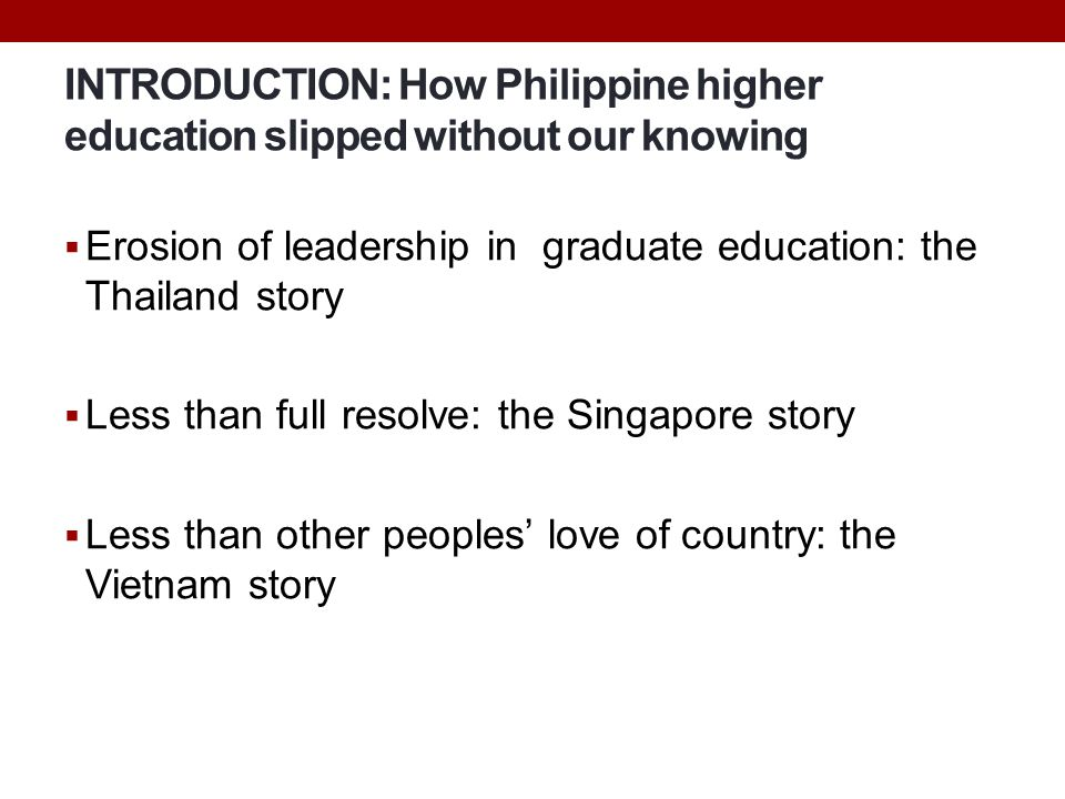 INTRODUCTION: How Philippine higher education slipped without our knowing  Erosion of leadership in graduate education: the Thailand story  Less tha