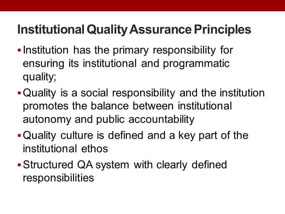 Institutional Quality Assurance Principles  Institution has the primary responsibility for ensuring its institutional and programmatic quality;  Qua