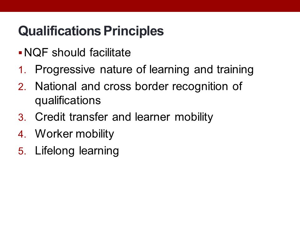 Qualifications Principles  NQF should facilitate 1. Progressive nature of learning and training 2. National and cross border recognition of qualifica