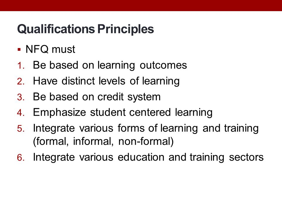 Qualifications Principles  NFQ must 1. Be based on learning outcomes 2. Have distinct levels of learning 3. Be based on credit system 4. Emphasize st