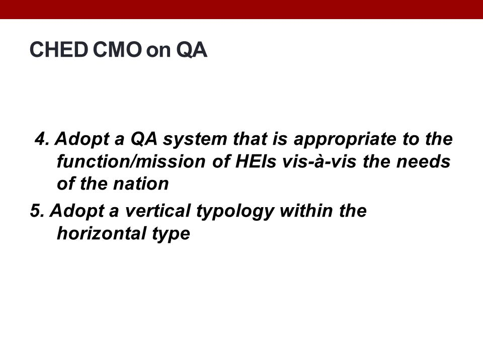 CHED CMO on QA 4. Adopt a QA system that is appropriate to the function/mission of HEIs vis-à-vis the needs of the nation 5. Adopt a vertical typology