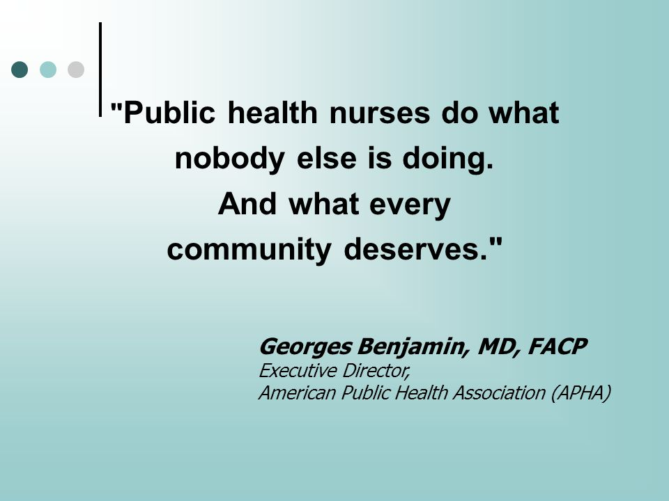 Public health nurses do what nobody else is doing.