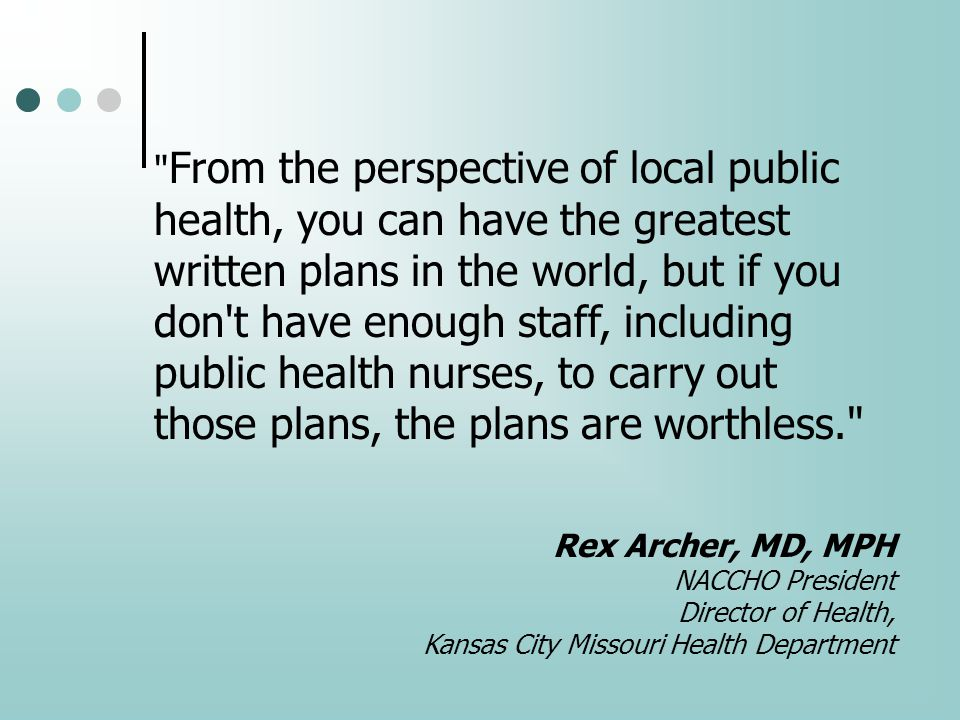 From the perspective of local public health, you can have the greatest written plans in the world, but if you don t have enough staff, including public health nurses, to carry out those plans, the plans are worthless. Rex Archer, MD, MPH NACCHO President Director of Health, Kansas City Missouri Health Department