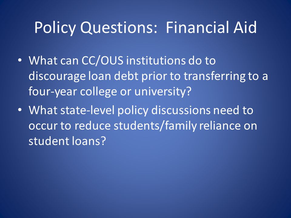 Policy Questions: Financial Aid What can CC/OUS institutions do to discourage loan debt prior to transferring to a four-year college or university.