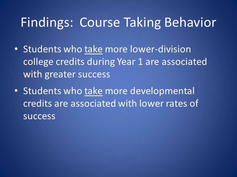 Findings: Course Taking Behavior Students who take more lower-division college credits during Year 1 are associated with greater success Students who take more developmental credits are associated with lower rates of success