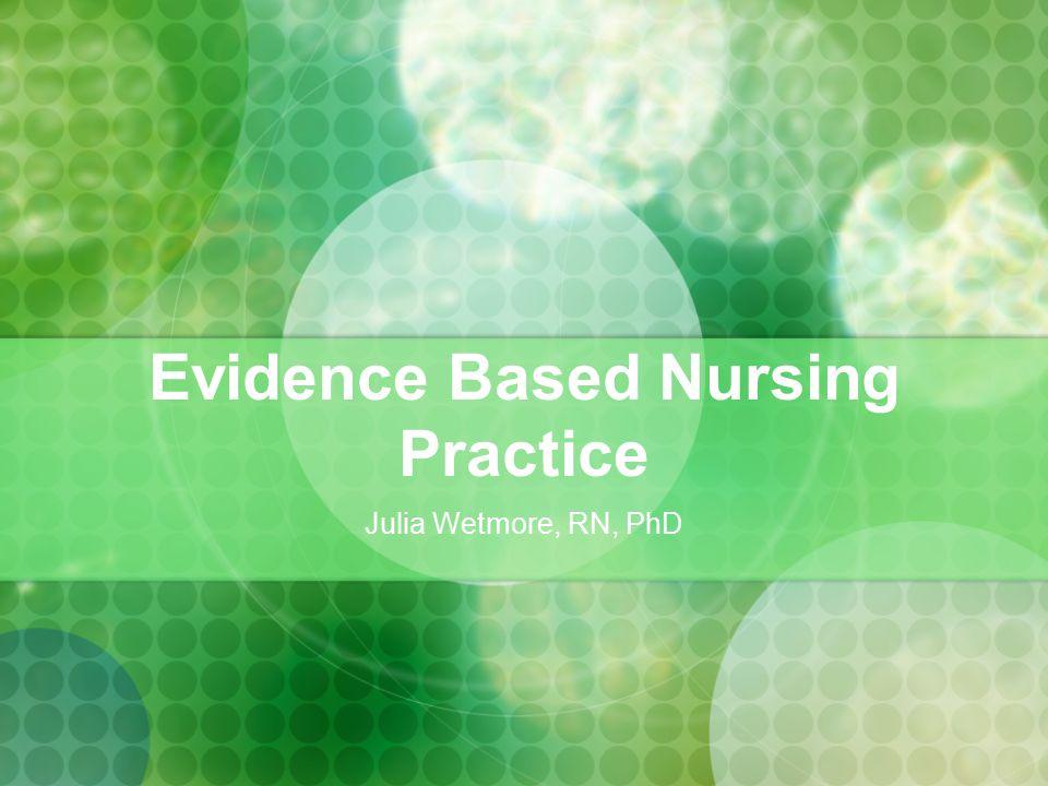 Julia Wetmore, RN, PhD Evidence Based Nursing Practice