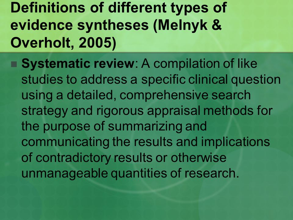 Definitions of different types of evidence syntheses (Melnyk & Overholt, 2005) Systematic review: A compilation of like studies to address a specific