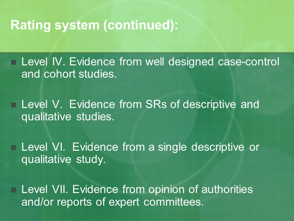 Rating system (continued): Level IV. Evidence from well designed case-control and cohort studies. Level V. Evidence from SRs of descriptive and qualit