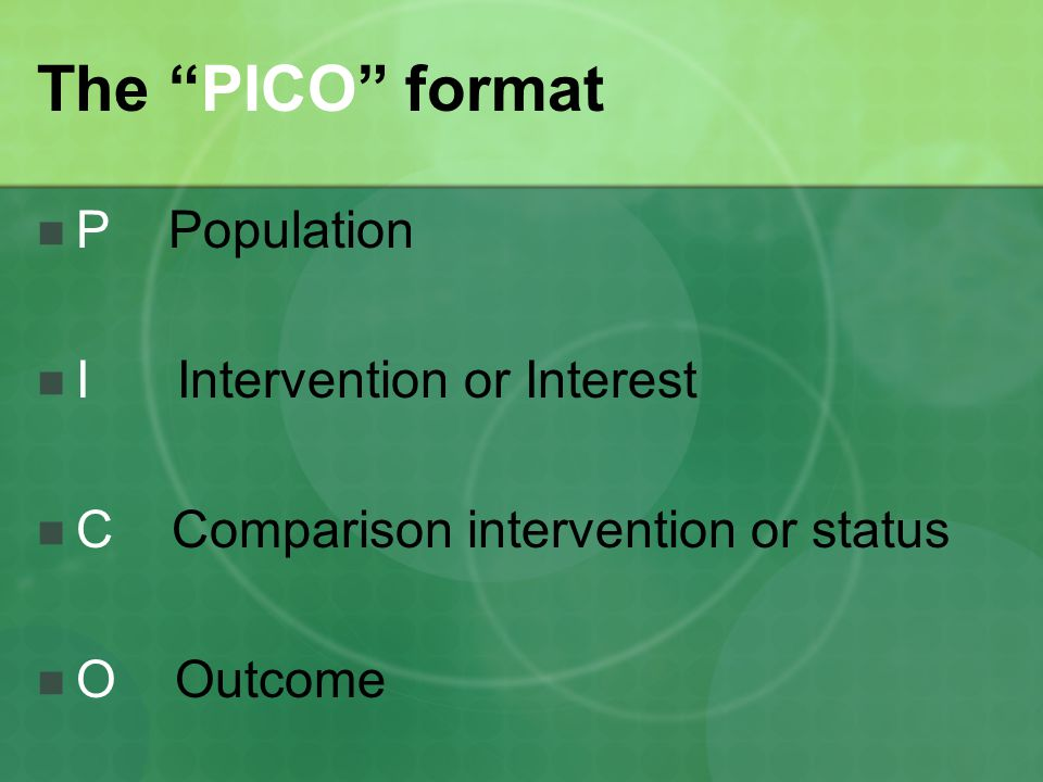The PICO format P Population I Intervention or Interest C Comparison intervention or status O Outcome