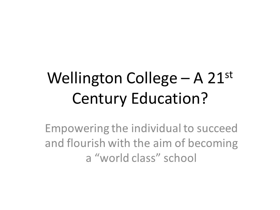 "Wellington College – A 21 st Century Education? Empowering the individual to succeed and flourish with the aim of becoming a ""world class"" school"