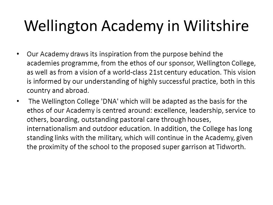 Wellington Academy in Wilitshire Our Academy draws its inspiration from the purpose behind the academies programme, from the ethos of our sponsor, Wellington College, as well as from a vision of a world-class 21st century education.