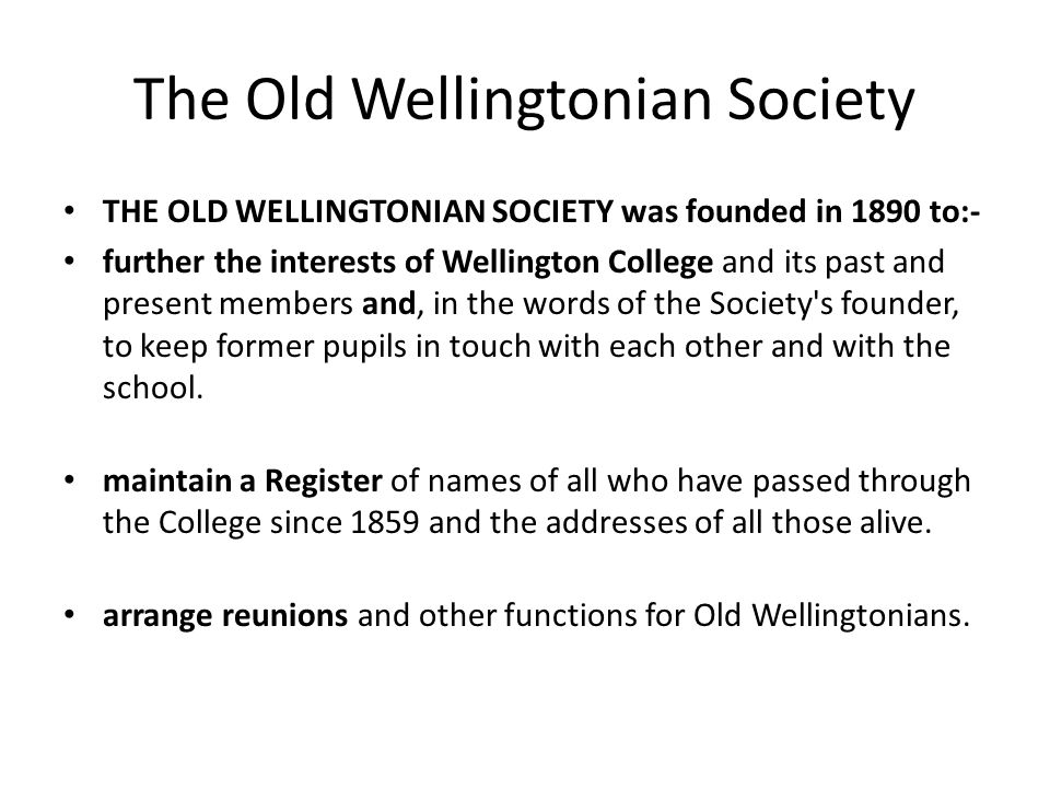 The Old Wellingtonian Society THE OLD WELLINGTONIAN SOCIETY was founded in 1890 to:- further the interests of Wellington College and its past and present members and, in the words of the Society s founder, to keep former pupils in touch with each other and with the school.