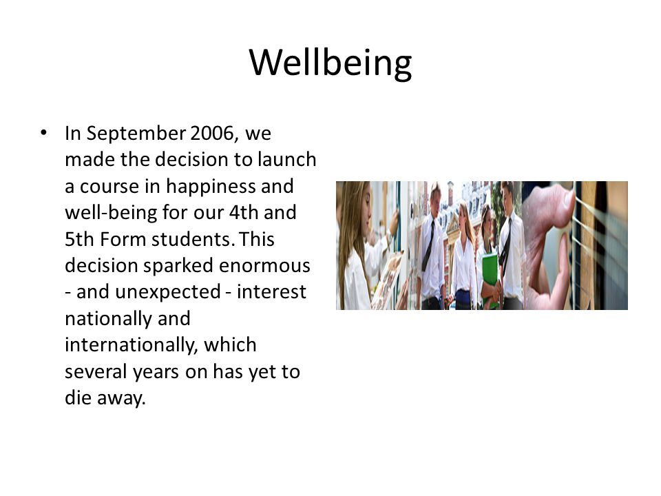 Wellbeing In September 2006, we made the decision to launch a course in happiness and well-being for our 4th and 5th Form students.