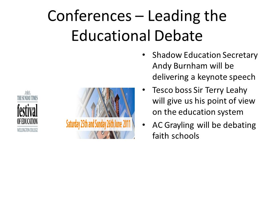 Conferences – Leading the Educational Debate Shadow Education Secretary Andy Burnham will be delivering a keynote speech Tesco boss Sir Terry Leahy will give us his point of view on the education system AC Grayling will be debating faith schools