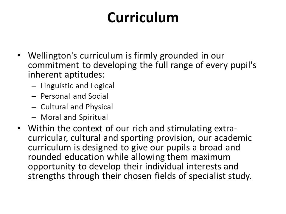 Curriculum Wellington s curriculum is firmly grounded in our commitment to developing the full range of every pupil s inherent aptitudes: – Linguistic and Logical – Personal and Social – Cultural and Physical – Moral and Spiritual Within the context of our rich and stimulating extra- curricular, cultural and sporting provision, our academic curriculum is designed to give our pupils a broad and rounded education while allowing them maximum opportunity to develop their individual interests and strengths through their chosen fields of specialist study.