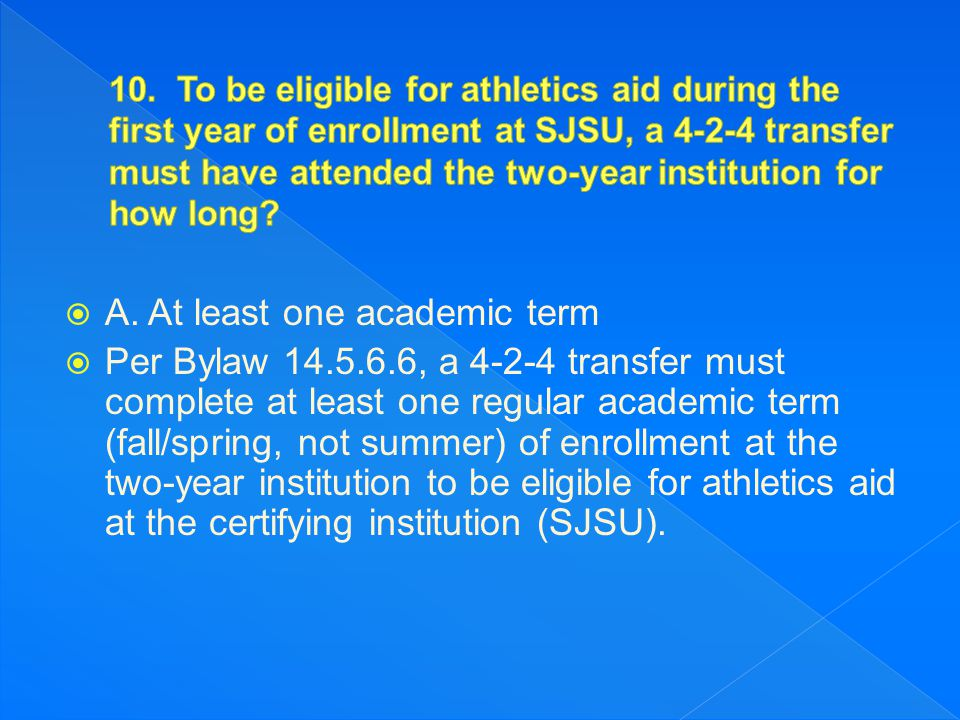 A. At least one academic term  Per Bylaw 14.5.6.6, a 4-2-4 transfer must complete at least one regular academic term (fall/spring, not summer) of e