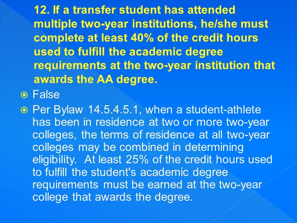  False  Per Bylaw 14.5.4.5.1, when a student-athlete has been in residence at two or more two-year colleges, the terms of residence at all two-year