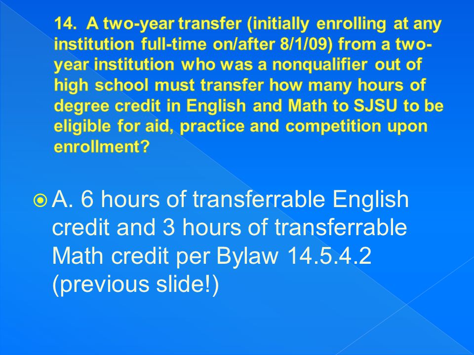  A. 6 hours of transferrable English credit and 3 hours of transferrable Math credit per Bylaw 14.5.4.2 (previous slide!)