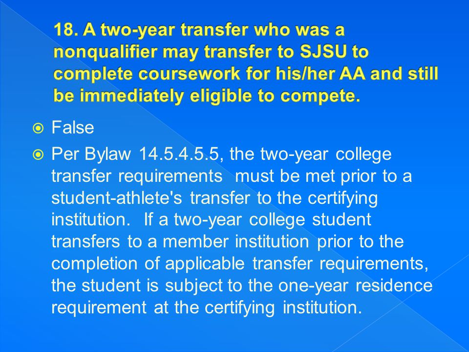  False  Per Bylaw 14.5.4.5.5, the two-year college transfer requirements must be met prior to a student-athlete's transfer to the certifying institu