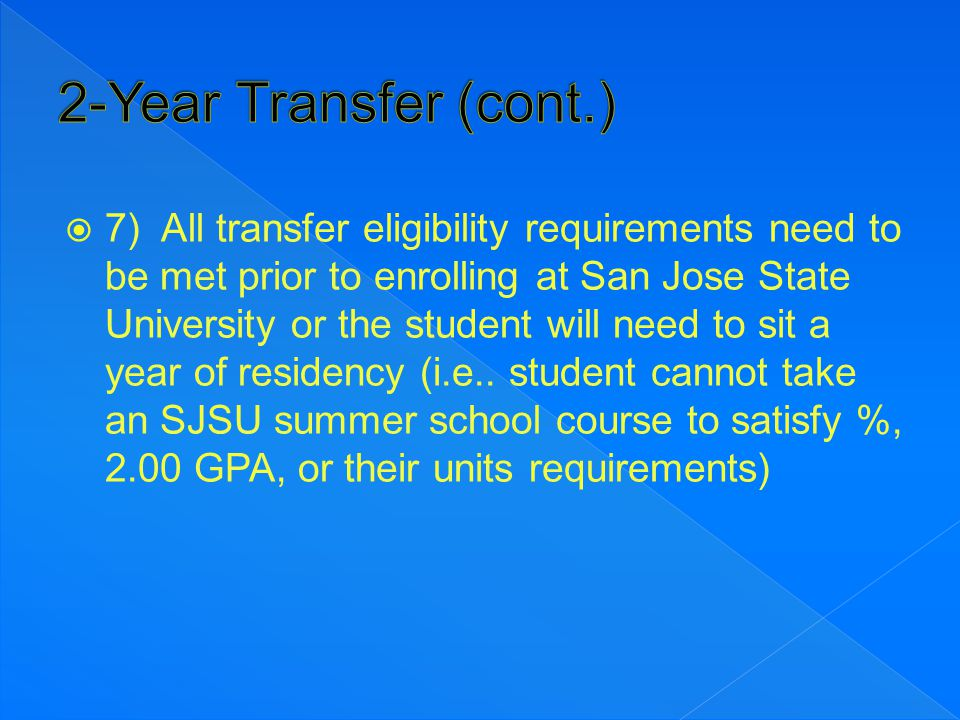  7) All transfer eligibility requirements need to be met prior to enrolling at San Jose State University or the student will need to sit a year of re