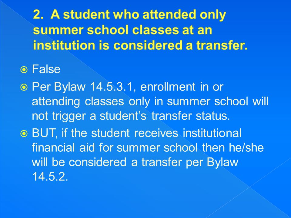  False  Per Bylaw 14.5.6, a 4-2-4 transfer must serve a year in residence at the second four-year institution before competing unless the student has: (a) Completed an average of at least 12-semester or - quarter hours of transferable degree credit, with a cumulative minimum grade-point average of 2.000, acceptable toward any baccalaureate degree program at the certifying institution for each term of full-time attendance at the two-year college following transfer from the four-year college most recently attended; (b) One calendar year has elapsed since the student s departure from the previous four-year college; AND (c) The student has graduated from the two-year college (earned an AA degree).
