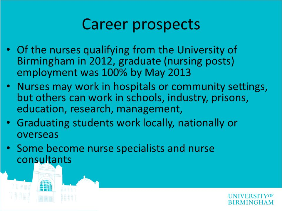 Career prospects Of the nurses qualifying from the University of Birmingham in 2012, graduate (nursing posts) employment was 100% by May 2013 Nurses may work in hospitals or community settings, but others can work in schools, industry, prisons, education, research, management, Graduating students work locally, nationally or overseas Some become nurse specialists and nurse consultants