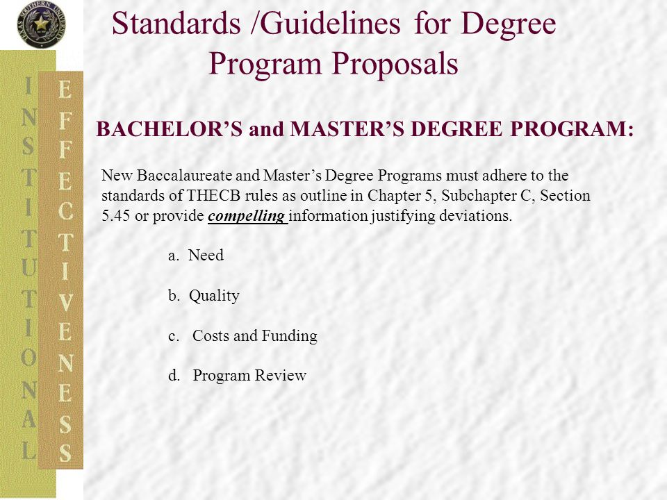 Standards /Guidelines for Degree Program Proposals BACHELOR'S and MASTER'S DEGREE PROGRAM: New Baccalaureate and Master's Degree Programs must adhere to the standards of THECB rules as outline in Chapter 5, Subchapter C, Section 5.45 or provide compelling information justifying deviations.