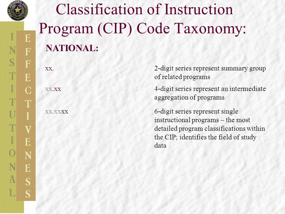 Classification of Instruction Program (CIP) Code Taxonomy: NATIONAL: xx.2-digit series represent summary group of related programs xx.xx4-digit series represent an intermediate aggregation of programs xx.xxxx6-digit series represent single instructional programs – the most detailed program classifications within the CIP; identifies the field of study data