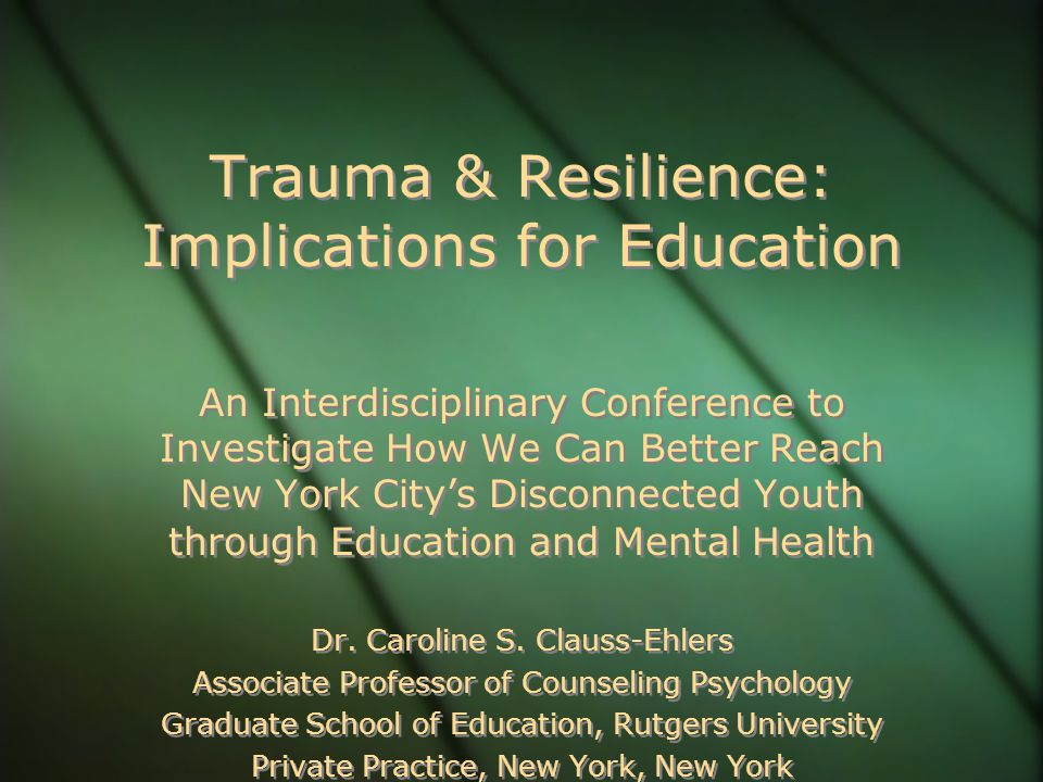 Trauma & Resilience: Implications for Education An Interdisciplinary Conference to Investigate How We Can Better Reach New York City's Disconnected Youth through Education and Mental Health Dr.