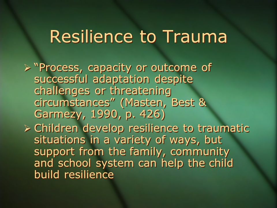 Resilience to Trauma  Process, capacity or outcome of successful adaptation despite challenges or threatening circumstances (Masten, Best & Garmezy, 1990, p.
