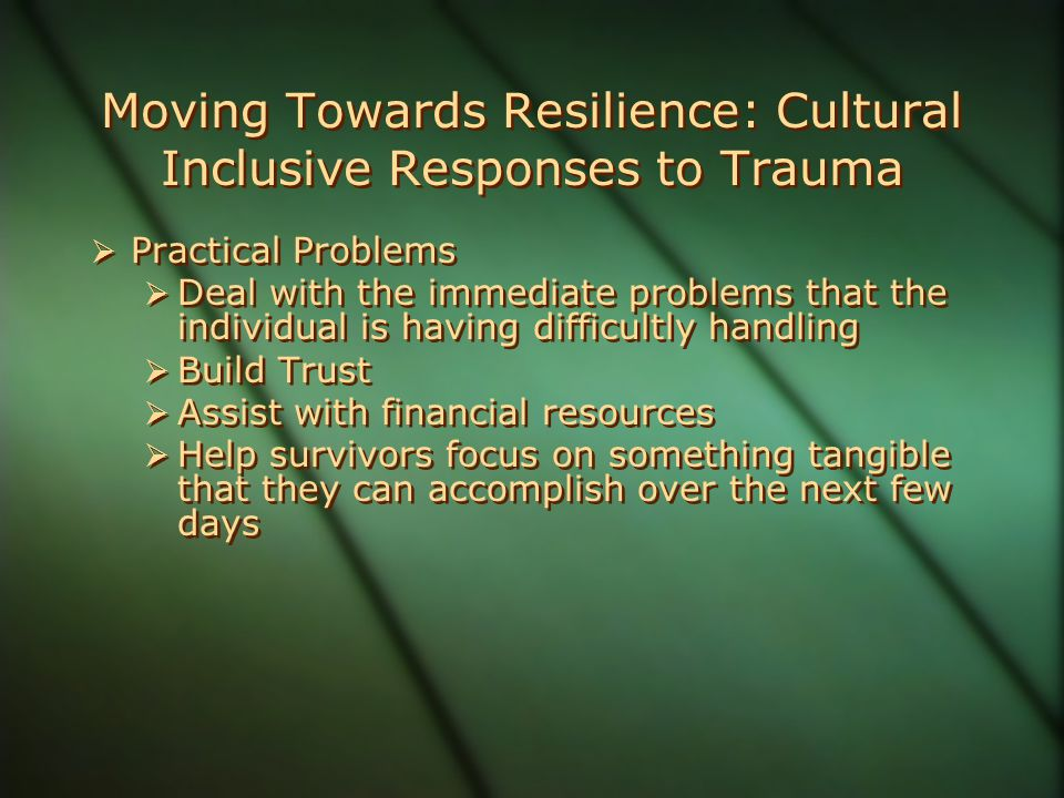 Moving Towards Resilience: Cultural Inclusive Responses to Trauma  Practical Problems  Deal with the immediate problems that the individual is having difficultly handling  Build Trust  Assist with financial resources  Help survivors focus on something tangible that they can accomplish over the next few days  Practical Problems  Deal with the immediate problems that the individual is having difficultly handling  Build Trust  Assist with financial resources  Help survivors focus on something tangible that they can accomplish over the next few days